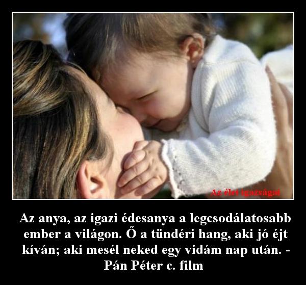 Az anya, az igazi édesanya a legcsodálatosabb ember a világon